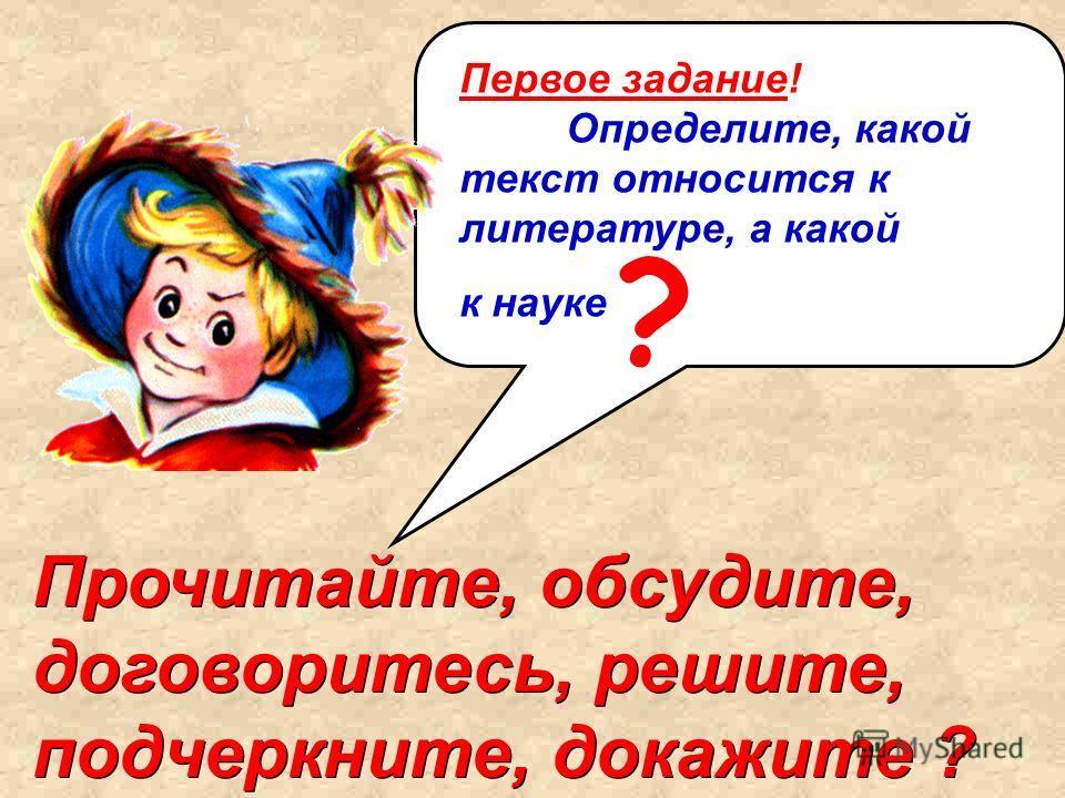 Первое задание! Определите, какой текст относится к литературе, а какой к науке Прочитайте, обсудите, договоритесь, решите, подчеркните, докажите ? ?