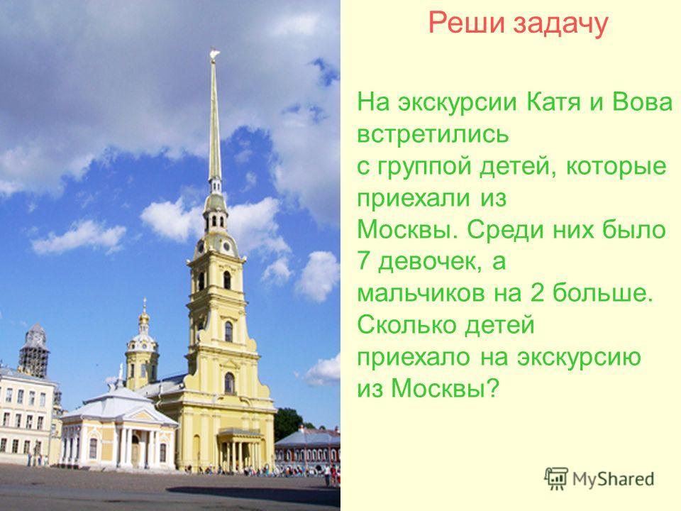 Реши задачу На экскурсии Катя и Вова встретились с группой детей, которые приехали из Москвы. Среди них было 7 девочек, а мальчиков на 2 больше. Сколько детей приехало на экскурсию из Москвы?