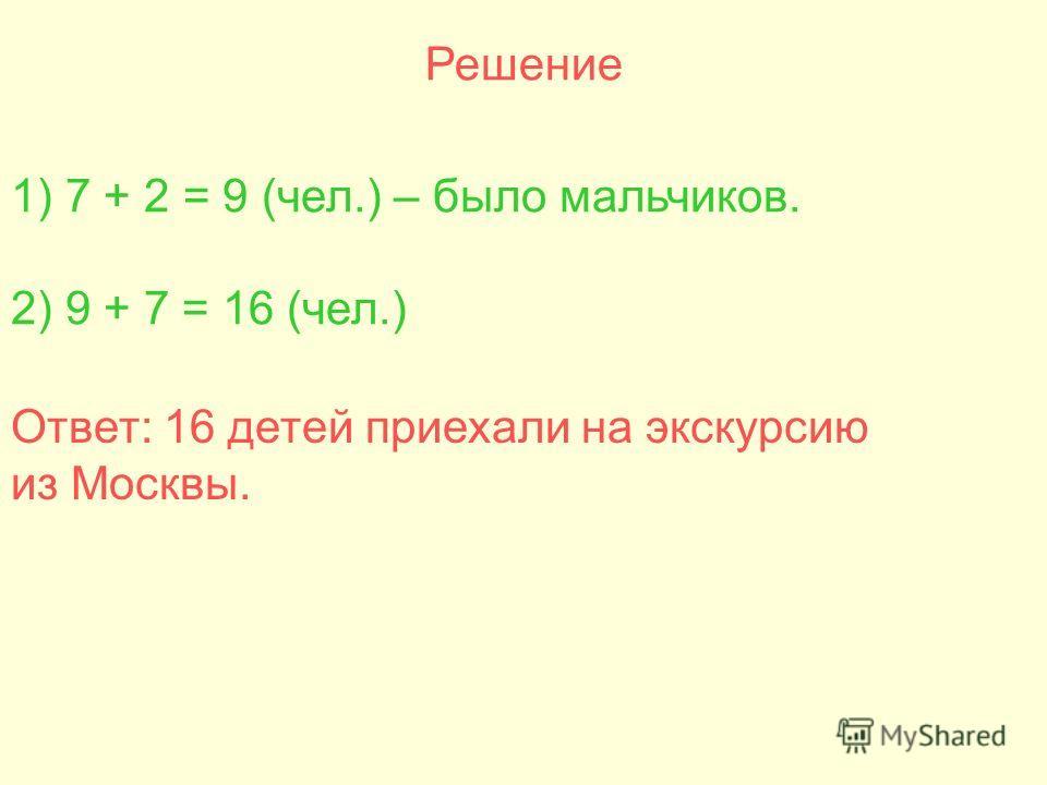 Решение 1) 7 + 2 = 9 (чел.) – было мальчиков. 2) 9 + 7 = 16 (чел.) Ответ: 16 детей приехали на экскурсию из Москвы.