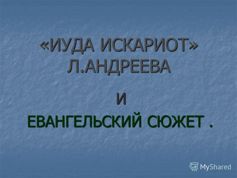 «ИУДА ИСКАРИОТ» Л.АНДРЕЕВА И ЕВАНГЕЛЬСКИЙ СЮЖЕТ. ЕВАНГЕЛЬСКИЙ СЮЖЕТ.