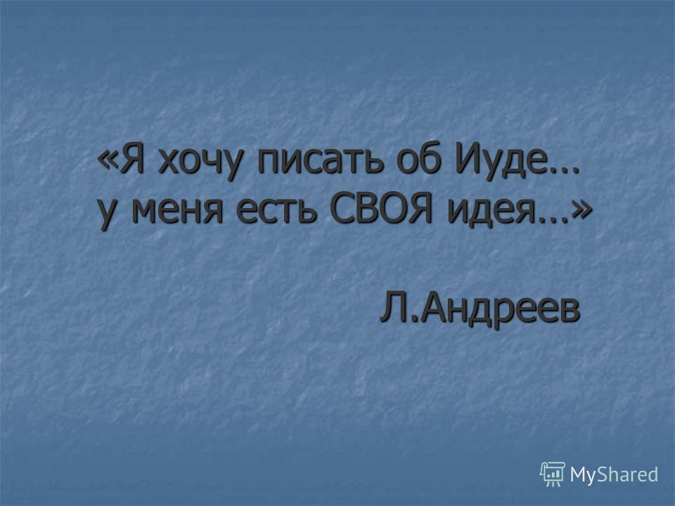«Я хочу писать об Иуде… у меня есть СВОЯ идея…» Л.Андреев