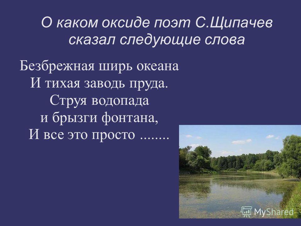 О каком оксиде поэт С.Щипачев сказал следующие слова Безбрежная ширь океана И тихая заводь пруда. Струя водопада и брызги фонтана, И все это просто........