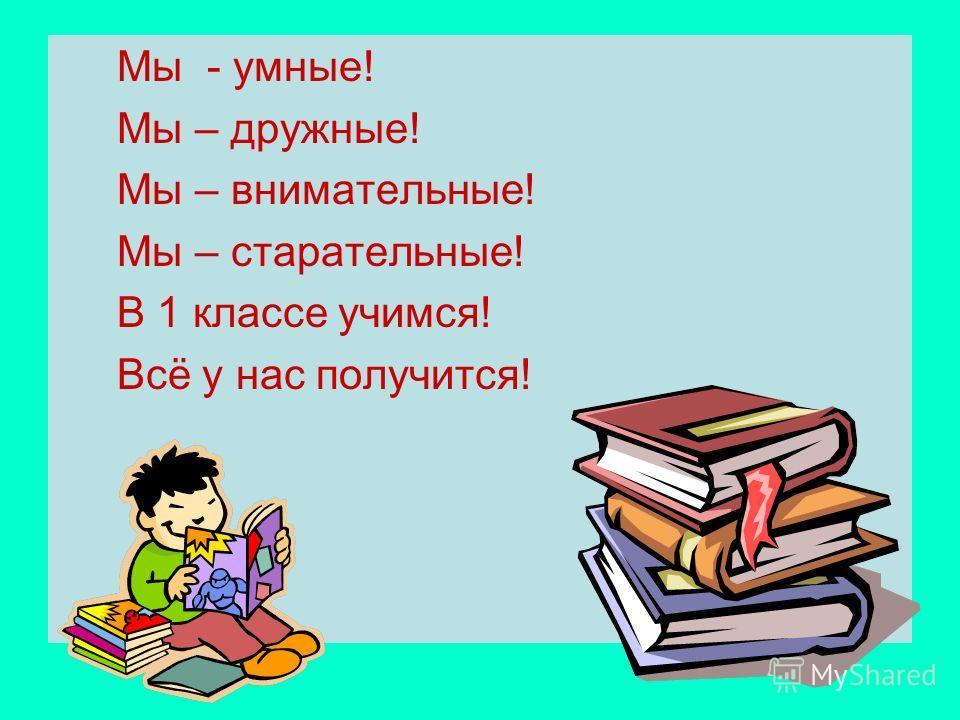 Мы - умные! Мы – дружные! Мы – внимательные! Мы – старательные! В 1 классе учимся! Всё у нас получится!