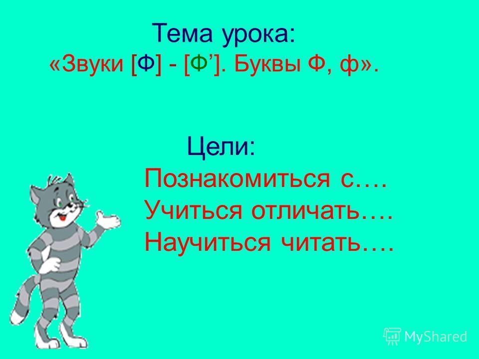 Тема урока: «Звуки [Ф] - [Ф]. Буквы Ф, ф». Цели: Познакомиться с…. Учиться отличать…. Научиться читать….