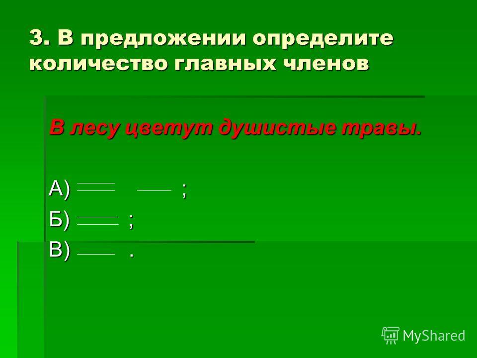 3. В предложении определите количество главных членов В лесу цветут душистые травы. А) ; Б) ; В).