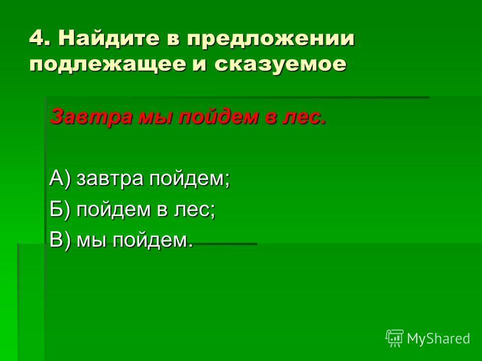 4. Найдите в предложении подлежащее и сказуемое Завтра мы пойдем в лес. А) завтра пойдем; Б) пойдем в лес; В) мы пойдем.
