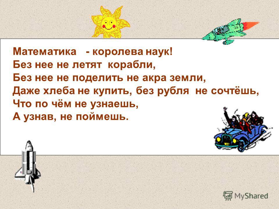 Математика - королева наук! Без нее не летят корабли, Без нее не поделить не акра земли, Даже хлеба не купить, без рубля не сочтёшь, Что по чём не узнаешь, А узнав, не поймешь.