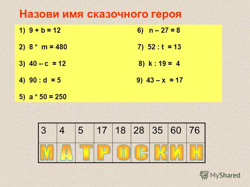 1) 9 + b = 12 6) n – 27 = 8 2) 8 * m = 480 7) 52 : t = 13 3) 40 – c = 12 8) k : 19 = 4 4) 90 : d = 5 9) 43 – x = 17 5) а * 50 = 250 345171828356076 Назови имя сказочного героя