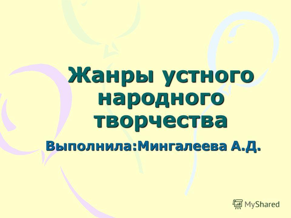 Жанры устного народного творчества Выполнила:Мингалеева А.Д.