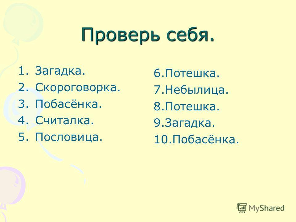 Проверь себя. 1.Загадка. 2.Скороговорка. 3.Побасёнка. 4.Считалка. 5.Пословица. 6.Потешка. 7.Небылица. 8.Потешка. 9.Загадка. 10.Побасёнка.
