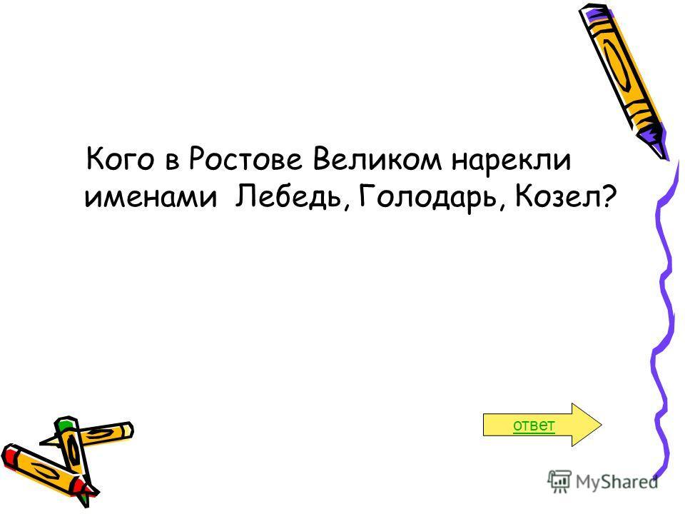 Кого в Ростове Великом нарекли именами Лебедь, Голодарь, Козел? ответ