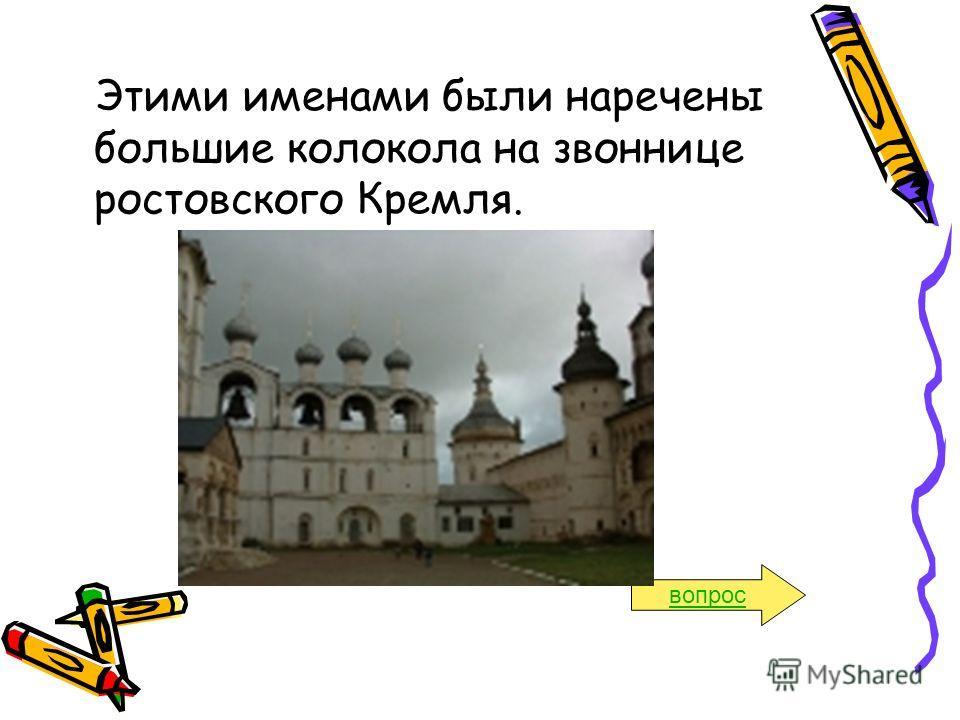Этими именами были наречены большие колокола на звоннице ростовского Кремля. вопрос