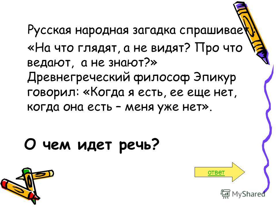 Русская народная загадка спрашивает : «На что глядят, а не видят? Про что ведают, а не знают?» Древнегреческий философ Эпикур говорил: «Когда я есть, ее еще нет, когда она есть – меня уже нет». О чем идет речь? ответ