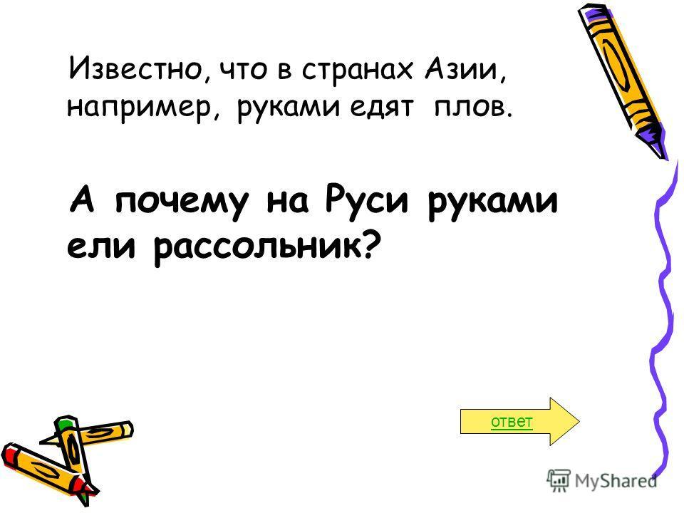 Известно, что в странах Азии, например, руками едят плов. А почему на Руси руками ели рассольник? ответ