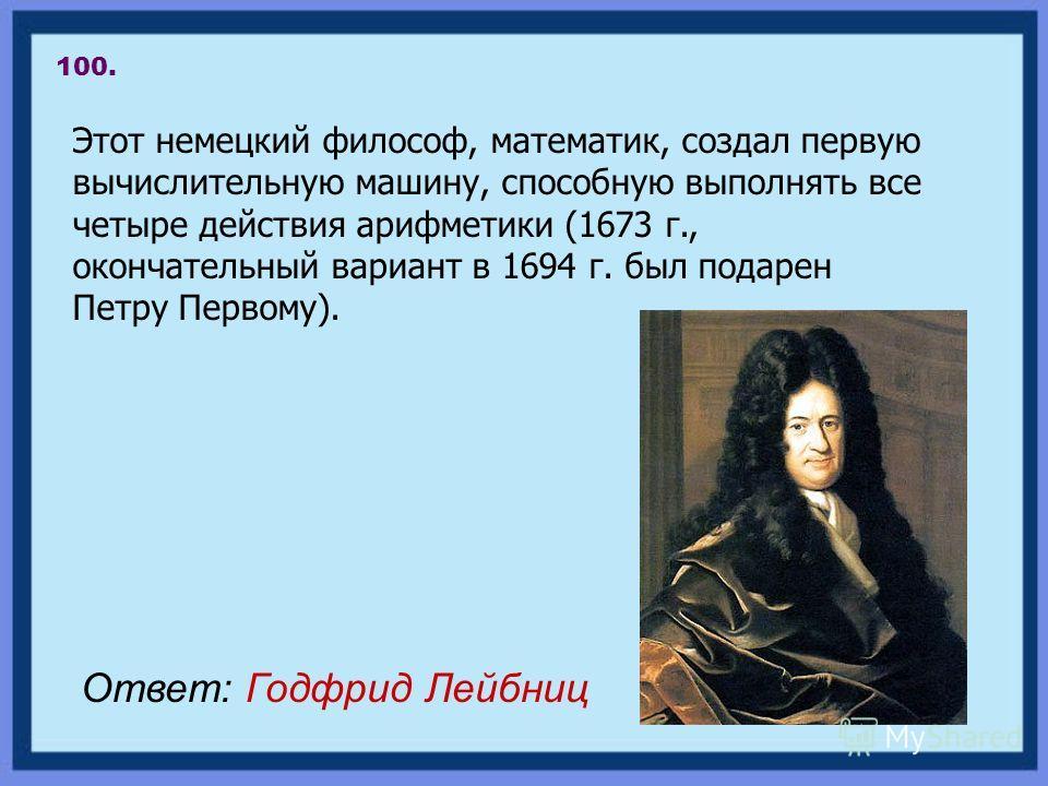 Этот немецкий философ, математик, создал первую вычислительную машину, способную выполнять все четыре действия арифметики (1673 г., окончательный вариант в 1694 г. был подарен Петру Первому). 100. Ответ: Годфрид Лейбниц