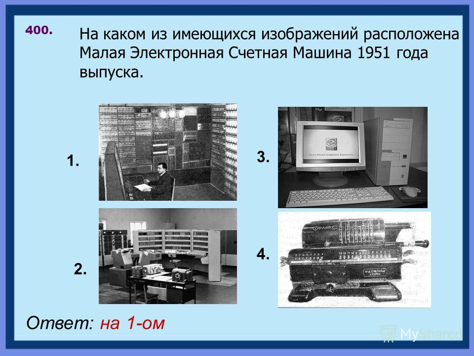 На каком из имеющихся изображений расположена Малая Электронная Счетная Машина 1951 года выпуска. 400. Ответ: на 1-ом 1. 2. 3. 4.
