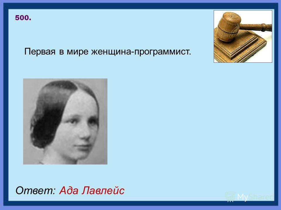 Первая в мире женщина-программист. 500. Ответ: Ада Лавлейс