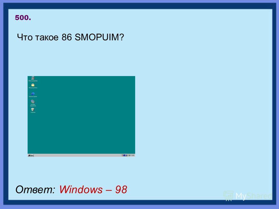 500. Что такое 86 SMOPUIM? Ответ: Windows – 98