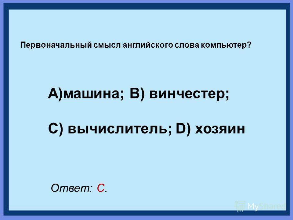 Первоначальный смысл английского слова компьютер? А)машина; В) винчестер; С) вычислитель; D) хозяин Ответ: С.