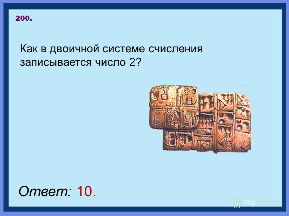 200. Как в двоичной системе счисления записывается число 2? Ответ: 10.