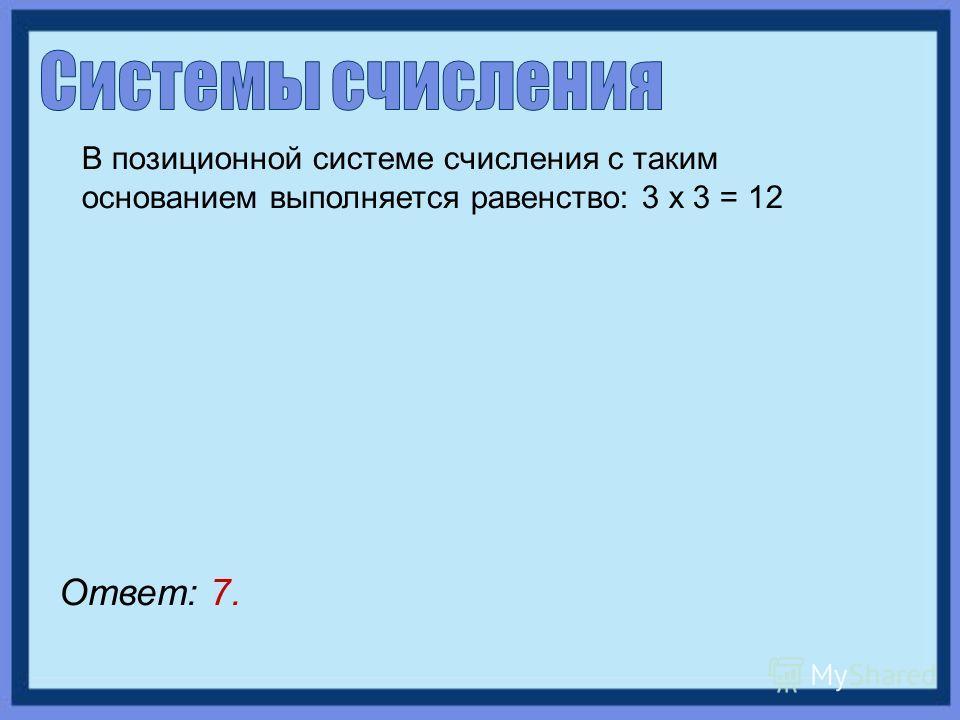 В позиционной системе счисления с таким основанием выполняется равенство: 3 х 3 = 12 Ответ: 7.