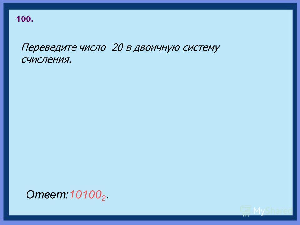 Переведите число 20 в двоичную систему счисления. 100. Ответ:10100 2.