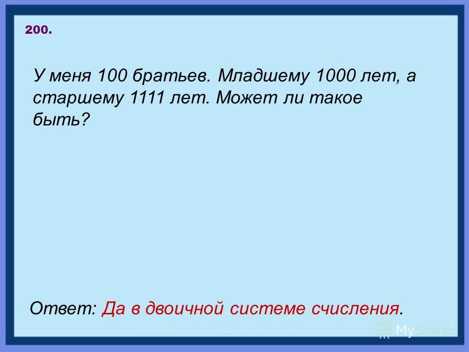 У меня 100 братьев. Младшему 1000 лет, а старшему 1111 лет. Может ли такое быть? 200. Ответ: Да в двоичной системе счисления.