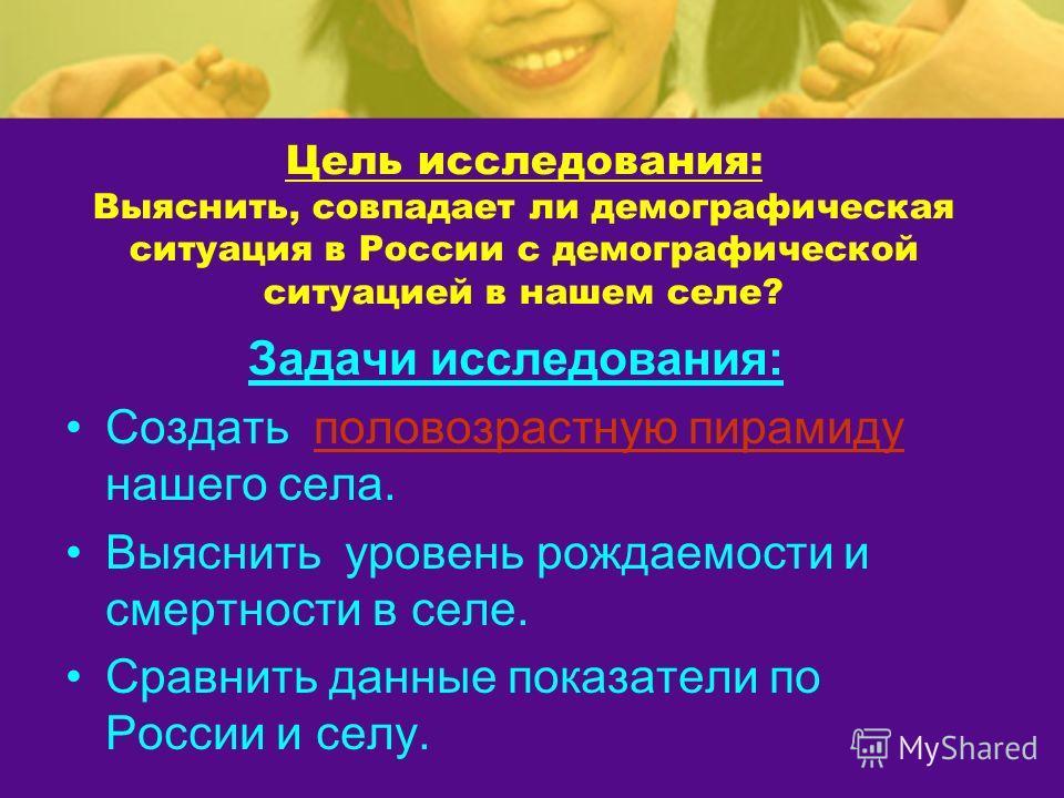 Цель исследования: Выяснить, совпадает ли демографическая ситуация в России с демографической ситуацией в нашем селе? Задачи исследования: Создать половозрастную пирамиду нашего села.половозрастную пирамиду Выяснить уровень рождаемости и смертности в