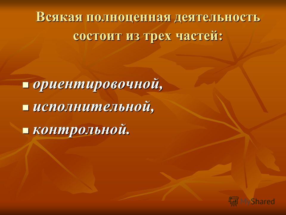Всякая полноценная деятельность состоит из трех частей: ориентировочной, ориентировочной, исполнительной, исполнительной, контрольной. контрольной.