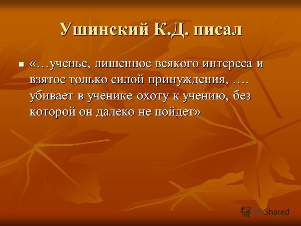 Ушинский К.Д. писал «…ученье, лишенное всякого интереса и взятое только силой принуждения, …. убивает в ученике охоту к учению, без которой он далеко не пойдет»