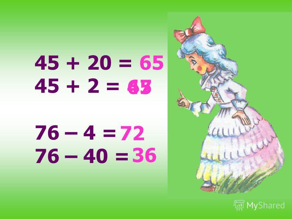 45 + 20 = 45 + 2 = 76 – 4 = 76 – 40 = 65 72 36 47