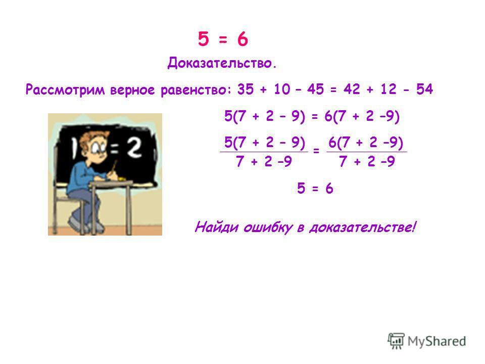 Рассмотрим верное равенство: 35 + 10 – 45 = 42 + 12 - 54 Доказательство. 5(7 + 2 – 9) = 6(7 + 2 –9) 5(7 + 2 – 9) 6(7 + 2 –9) 7 + 2 –9 5 = 6 = Найди ошибку в доказательстве!