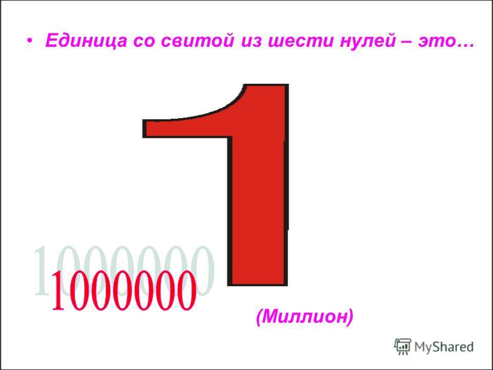 Единица со свитой из шести нулей – это… (Миллион)