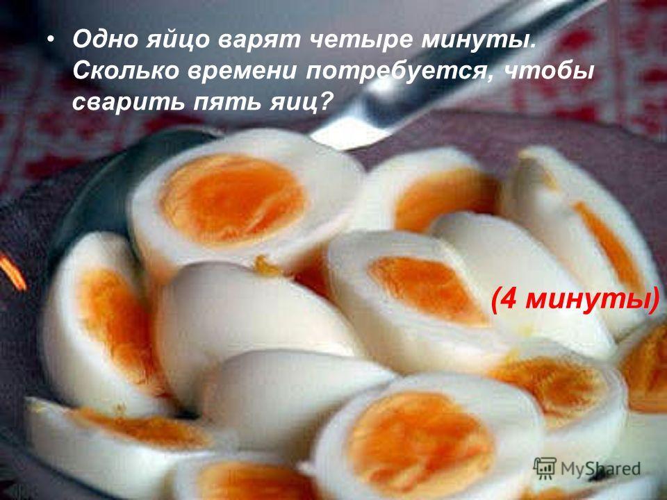 Одно яйцо варят четыре минуты. Сколько времени потребуется, чтобы сварить пять яиц? (4 минуты)