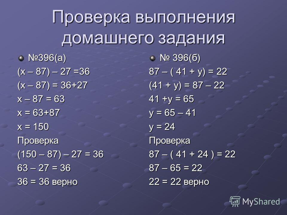 Проверка выполнения домашнего задания 396(а) (х – 87) – 27 =36 (х – 87) = 36+27 х – 87 = 63 х = 63+87 х = 150 Проверка (150 – 87) – 27 = 36 63 – 27 = 36 36 = 36 верно 396(б) 396(б) 87 – ( 41 + у) = 22 (41 + у) = 87 – 22 41 +у = 65 у = 65 – 41 у = 24