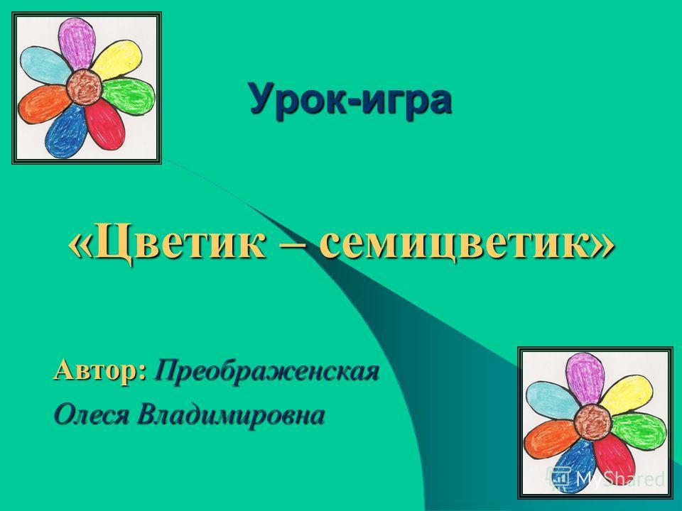 Урок-игра «Цветик – семицветик» Автор: Преображенская Олеся Владимировна