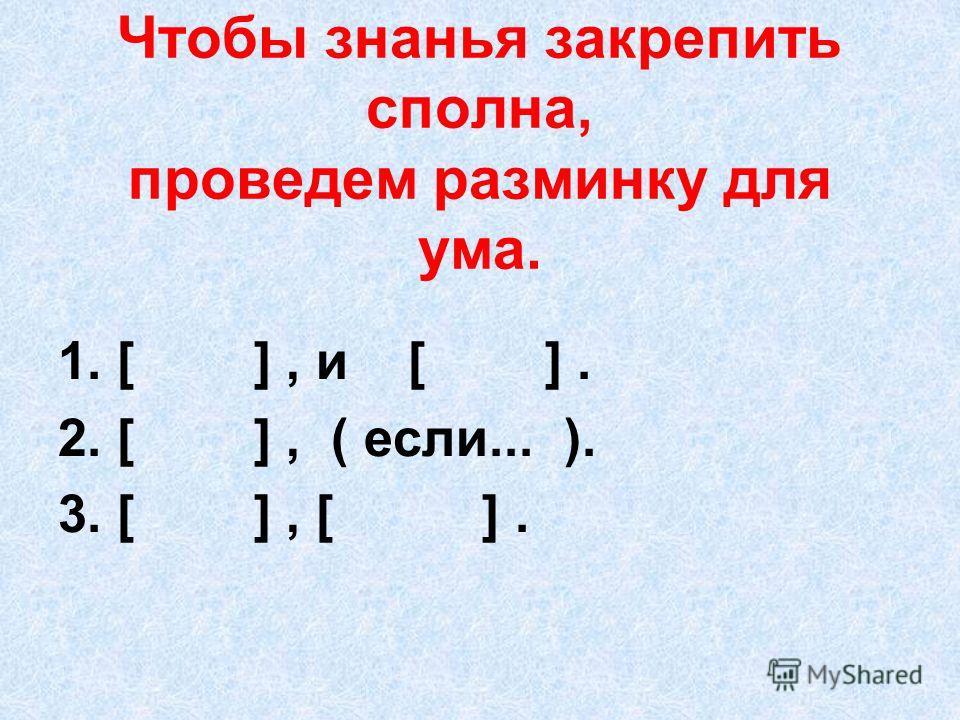 Чтобы знанья закрепить сполна, проведем разминку для ума. 1. [ ], и [ ]. 2. [ ], ( если... ). 3. [ ], [ ].