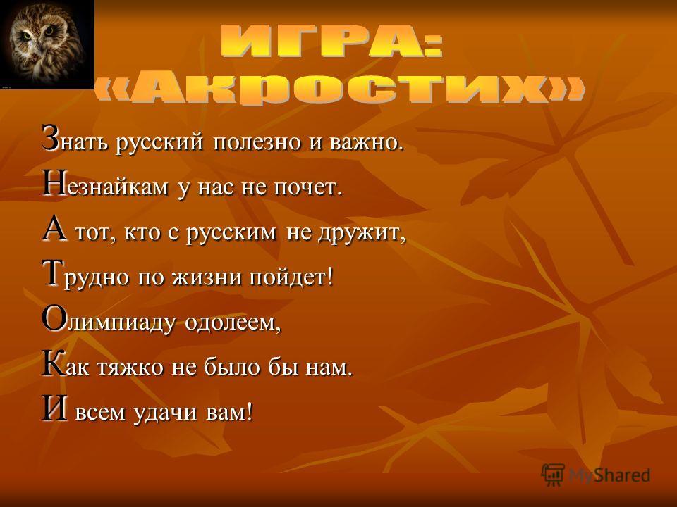 З нать русский полезно и важно. Н езнайкам у нас не почет. А тот, кто с русским не дружит, Т рудно по жизни пойдет! О лимпиаду одолеем, К ак тяжко не было бы нам. И всем удачи вам!