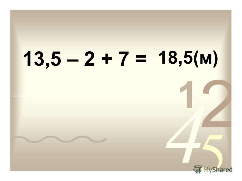 13,5 – 2 + 7 = 18,5(м)