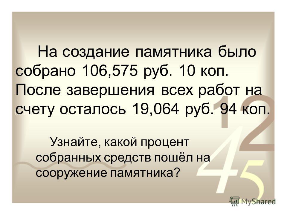 На создание памятника было собрано 106,575 руб. 10 коп. После завершения всех работ на счету осталось 19,064 руб. 94 коп. Узнайте, какой процент собранных средств пошёл на сооружение памятника?