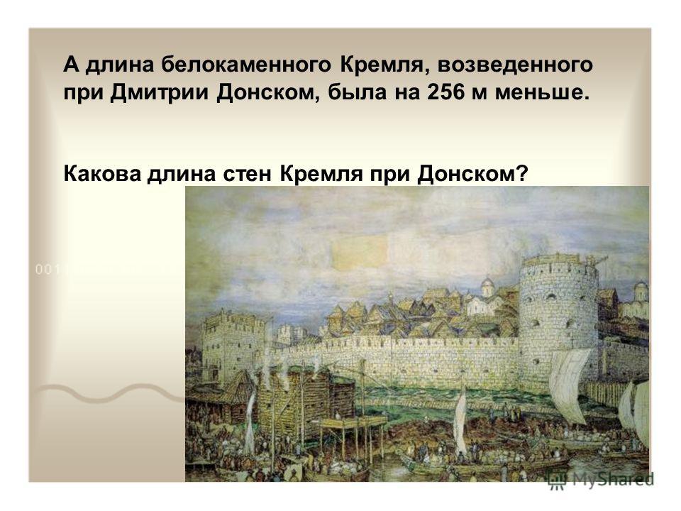 А длина белокаменного Кремля, возведенного при Дмитрии Донском, была на 256 м меньше. Какова длина стен Кремля при Донском?