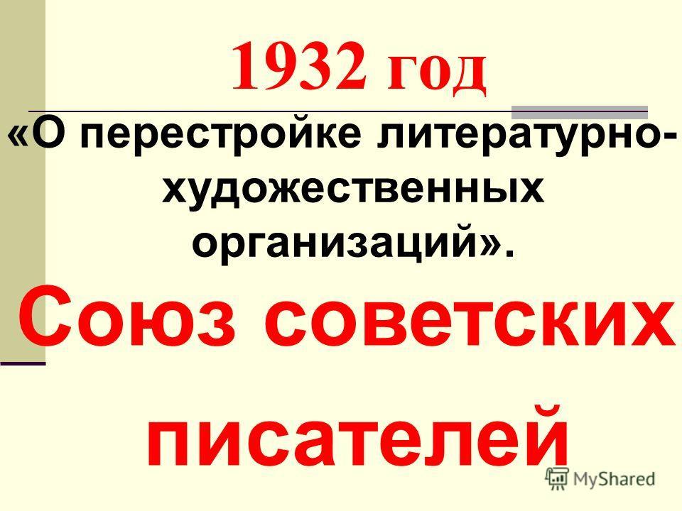 1932 год «О перестройке литературно- художественных организаций». Союз советских писателей
