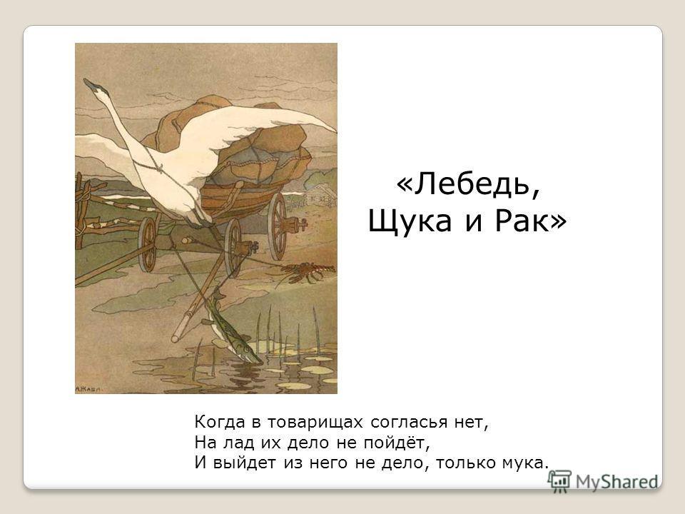«Лебедь, Щука и Рак» Когда в товарищах согласья нет, На лад их дело не пойдёт, И выйдет из него не дело, только мука.