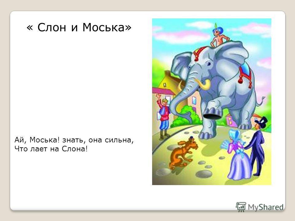 « Слон и Моська» Ай, Моська! знать, она сильна, Что лает на Слона!