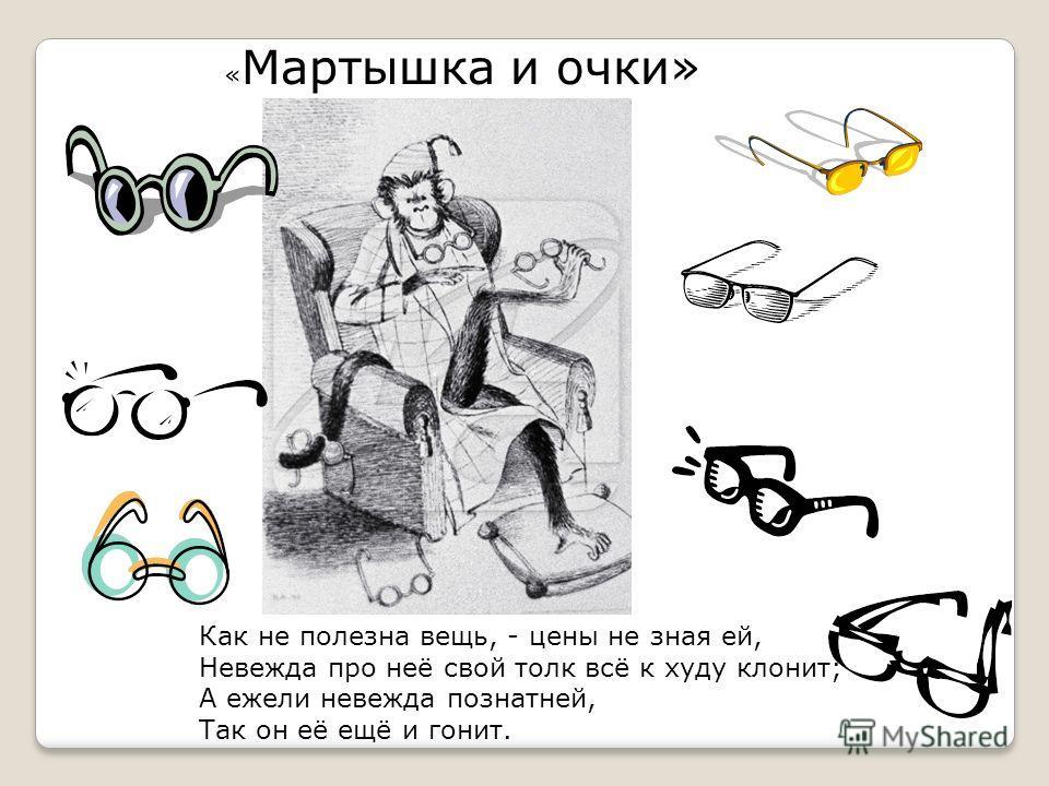 « Мартышка и очки» Как не полезна вещь, - цены не зная ей, Невежда про неё свой толк всё к худу клонит; А ежели невежда познатней, Так он её ещё и гонит.