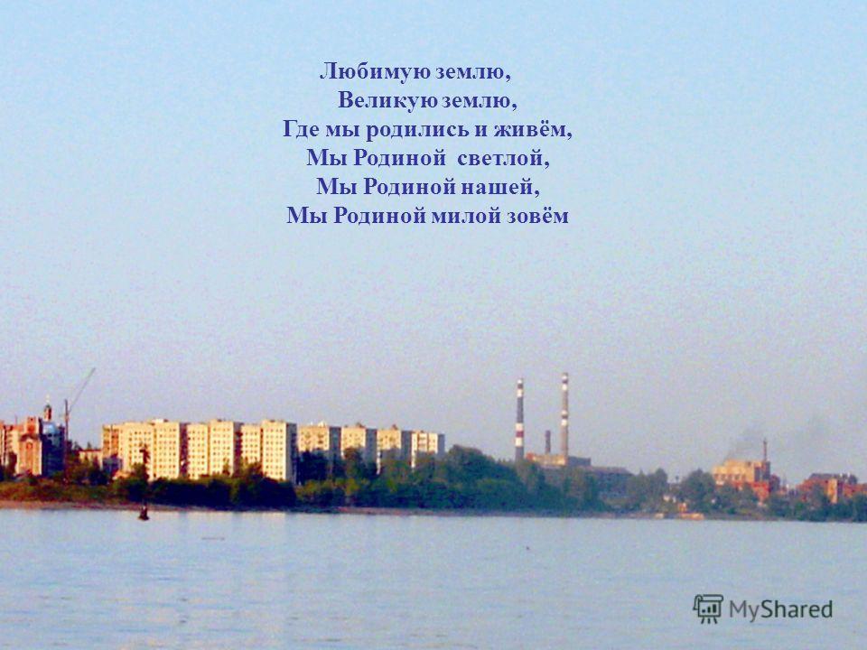 Любимую землю, Великую землю, Где мы родились и живём, Мы Родиной светлой, Мы Родиной нашей, Мы Родиной милой зовём