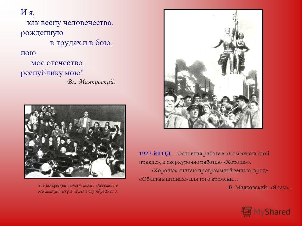 И я, как весну человечества, рожденную в трудах и в бою, пою мое отечество, республику мою! Вл. Маяковский. 1927-й ГОД …Основная работа в «Комсомольской правде», и сверхурочно работаю «Хорошо». «Хорошо» считаю программной вещью, вроде «Облака в штана