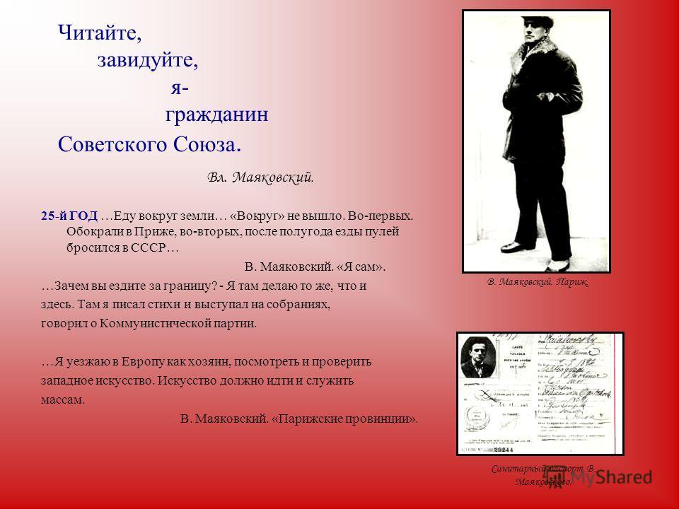 Читайте, завидуйте, я- гражданин Советского Союза. Вл. Маяковский. 25-й ГОД …Еду вокруг земли… «Вокруг» не вышло. Во-первых. Обокрали в Приже, во-вторых, после полугода езды пулей бросился в СССР… В. Маяковский. «Я сам». …Зачем вы ездите за границу?
