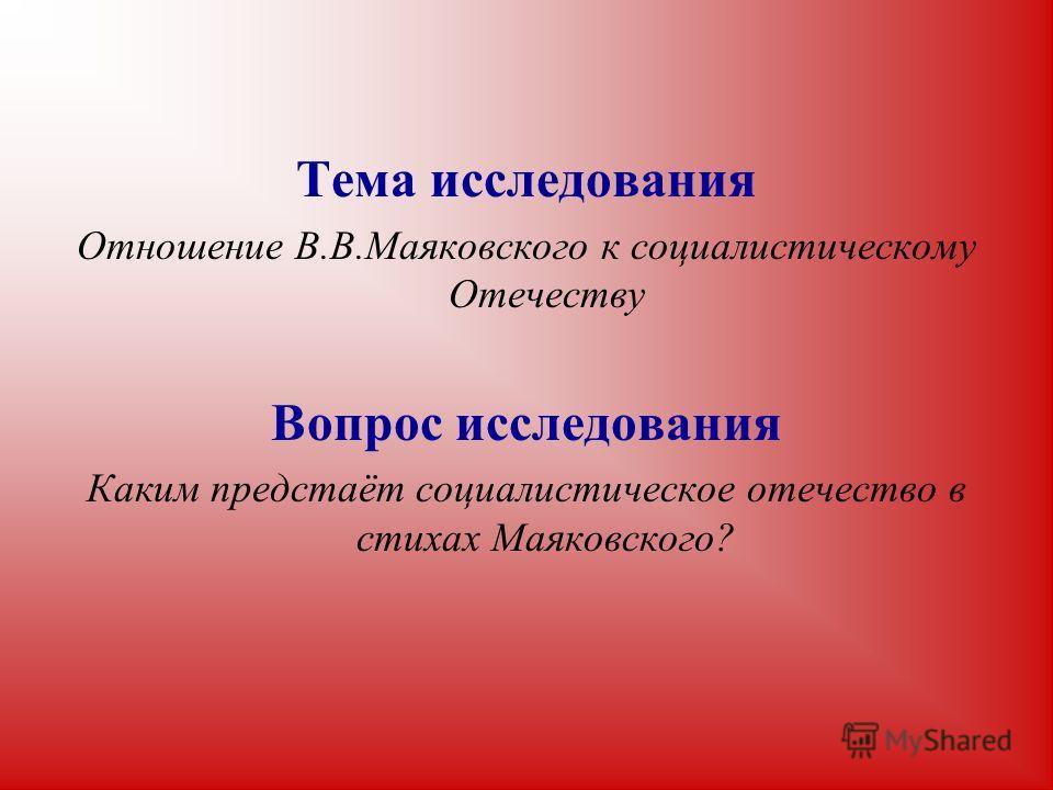 Тема исследования Отношение В.В.Маяковского к социалистическому Отечеству Вопрос исследования Каким предстаёт социалистическое отечество в стихах Маяковского?