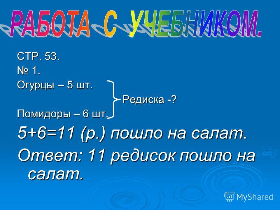 СТР. 53. 1. Огурцы – 5 шт. Редиска -? Помидоры – 6 шт. 5+6=11 (р.) пошло на салат. Ответ: 11 редисок пошло на салат.